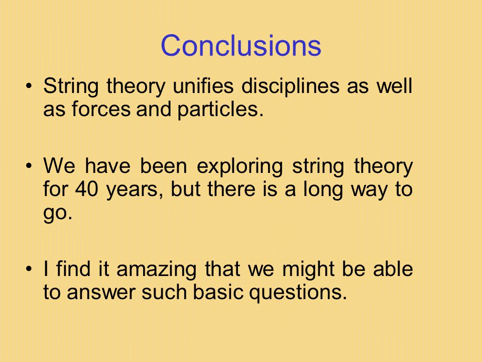 Conclusions String theory unifies disciplines as well as forces and particles.