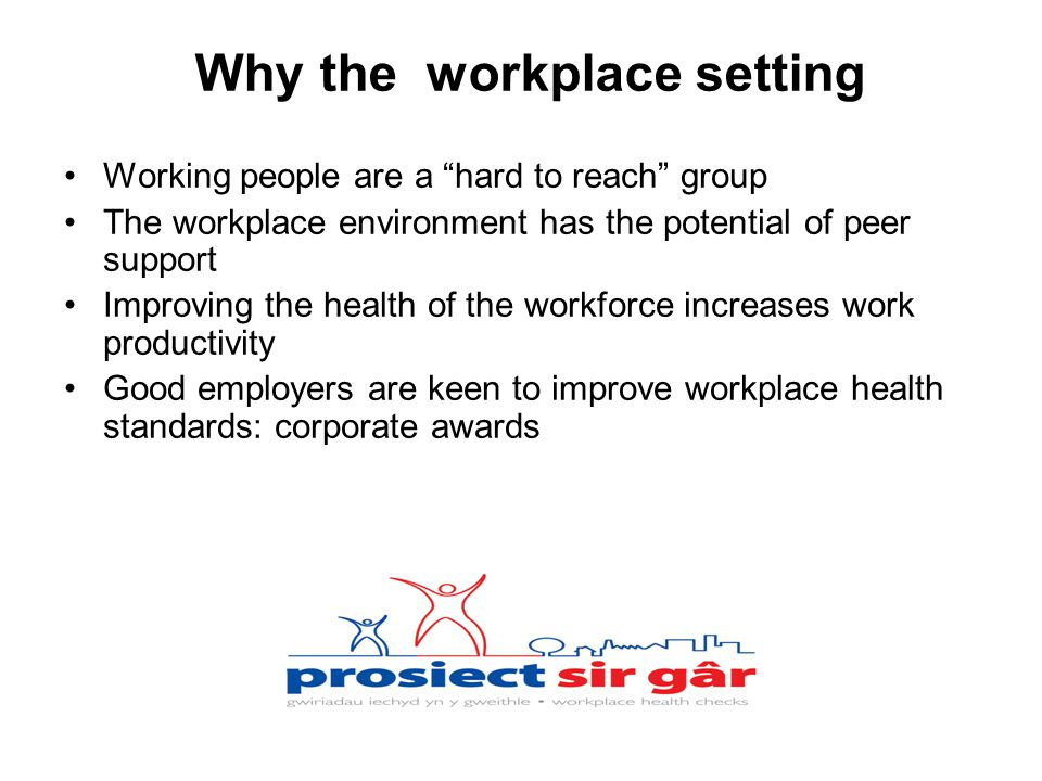 Why the workplace setting Working people are a hard to reach group The workplace environment has the potential of peer support Improving the health of the workforce increases work productivity Good employers are keen to improve workplace health standards: corporate awards