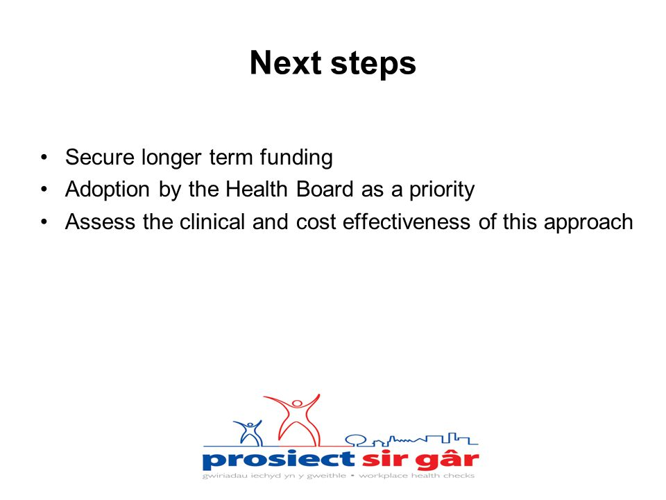 Next steps Secure longer term funding Adoption by the Health Board as a priority Assess the clinical and cost effectiveness of this approach