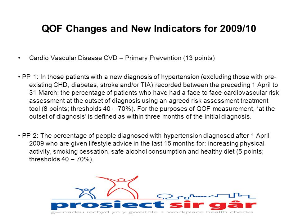 QOF Changes and New Indicators for 2009/10 Cardio Vascular Disease CVD – Primary Prevention (13 points) PP 1: In those patients with a new diagnosis of hypertension (excluding those with pre- existing CHD, diabetes, stroke and/or TIA) recorded between the preceding 1 April to 31 March: the percentage of patients who have had a face to face cardiovascular risk assessment at the outset of diagnosis using an agreed risk assessment treatment tool (8 points; thresholds 40 – 70%).