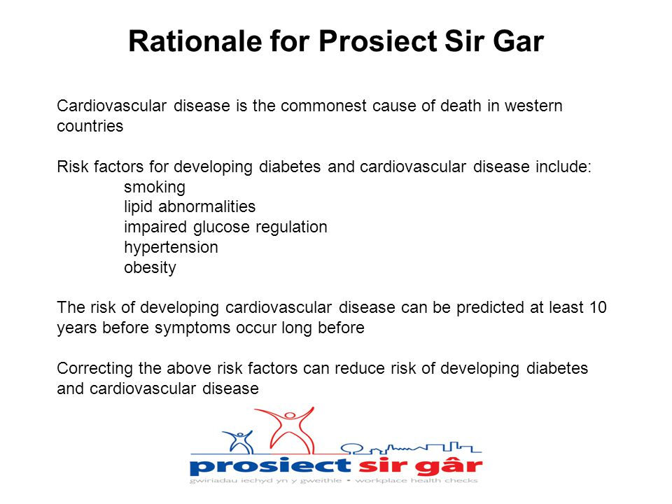 Cardiovascular disease is the commonest cause of death in western countries Risk factors for developing diabetes and cardiovascular disease include: smoking lipid abnormalities impaired glucose regulation hypertension obesity The risk of developing cardiovascular disease can be predicted at least 10 years before symptoms occur long before Correcting the above risk factors can reduce risk of developing diabetes and cardiovascular disease Rationale for Prosiect Sir Gar