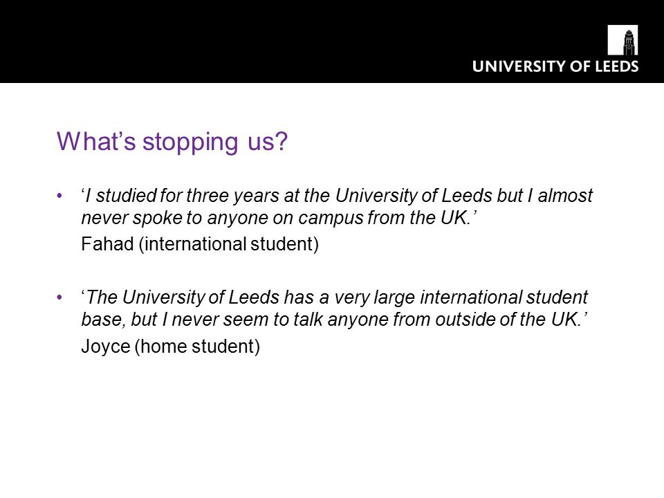 'I studied for three years at the University of Leeds but I almost never spoke to anyone on campus from the UK.' Fahad (international student) 'The Un