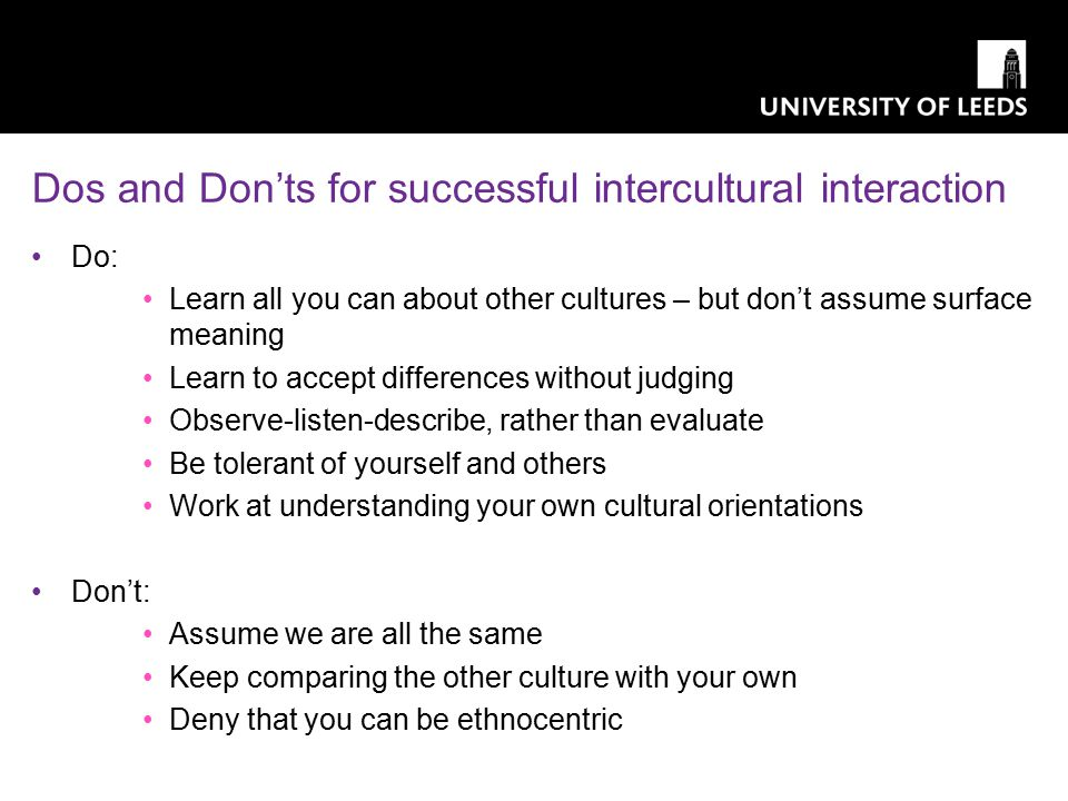 Dos and Don'ts for successful intercultural interaction Do: Learn all you can about other cultures – but don't assume surface meaning Learn to accept differences without judging Observe-listen-describe, rather than evaluate Be tolerant of yourself and others Work at understanding your own cultural orientations Don't: Assume we are all the same Keep comparing the other culture with your own Deny that you can be ethnocentric seven students (four UK, two Chinese and one Indonesian student) are assigned to work together by their tutor on a research task.