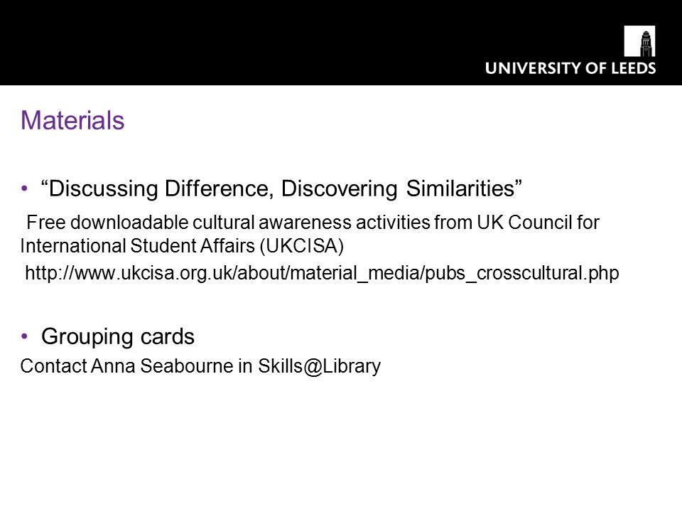Materials Discussing Difference, Discovering Similarities Free downloadable cultural awareness activities from UK Council for International Student Affairs (UKCISA) http://www.ukcisa.org.uk/about/material_media/pubs_crosscultural.php Grouping cards Contact Anna Seabourne in Skills@Library
