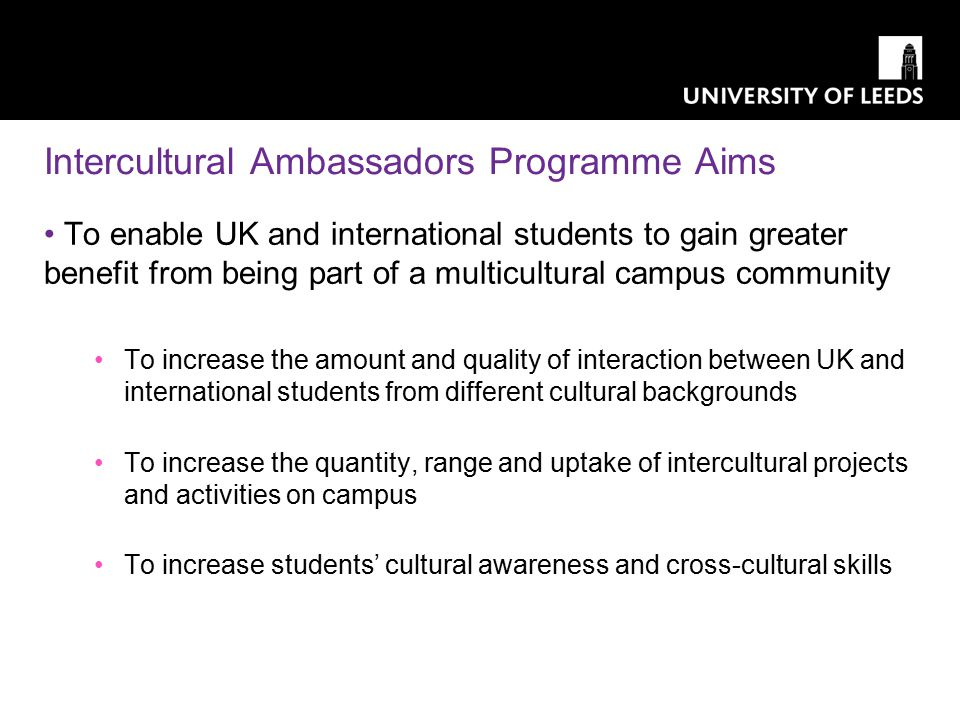 Intercultural Ambassadors Programme Aims To enable UK and international students to gain greater benefit from being part of a multicultural campus community To increase the amount and quality of interaction between UK and international students from different cultural backgrounds To increase the quantity, range and uptake of intercultural projects and activities on campus To increase students' cultural awareness and cross-cultural skills