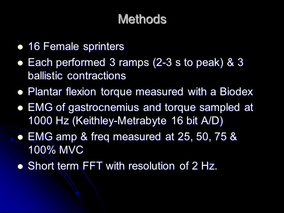 Methods 16 Female sprinters 16 Female sprinters Each performed 3 ramps (2-3 s to peak) & 3 ballistic contractions Each performed 3 ramps (2-3 s to peak) & 3 ballistic contractions Plantar flexion torque measured with a Biodex Plantar flexion torque measured with a Biodex EMG of gastrocnemius and torque sampled at 1000 Hz (Keithley-Metrabyte 16 bit A/D) EMG of gastrocnemius and torque sampled at 1000 Hz (Keithley-Metrabyte 16 bit A/D) EMG amp & freq measured at 25, 50, 75 & 100% MVC EMG amp & freq measured at 25, 50, 75 & 100% MVC Short term FFT with resolution of 2 Hz.