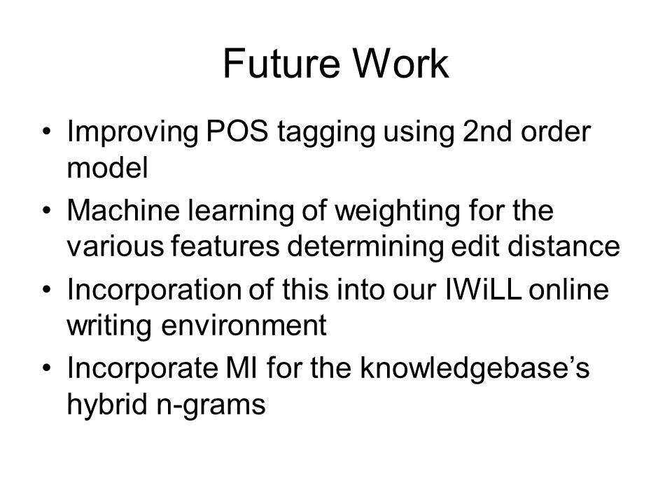 Future Work Improving POS tagging using 2nd order model Machine learning of weighting for the various features determining edit distance Incorporation of this into our IWiLL online writing environment Incorporate MI for the knowledgebase's hybrid n-grams