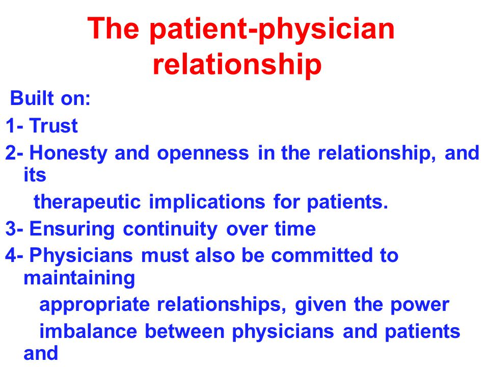 The patient-physician relationship Built on: 1- Trust 2- Honesty and openness in the relationship, and its therapeutic implications for patients.