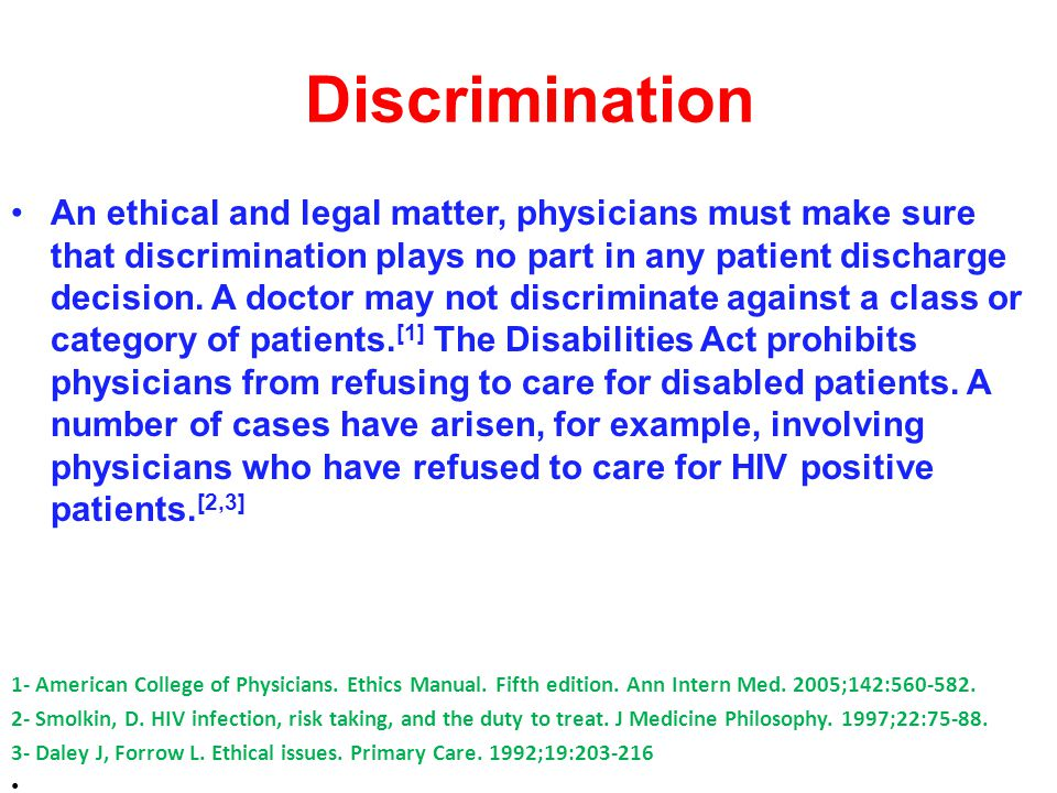 Discrimination An ethical and legal matter, physicians must make sure that discrimination plays no part in any patient discharge decision.