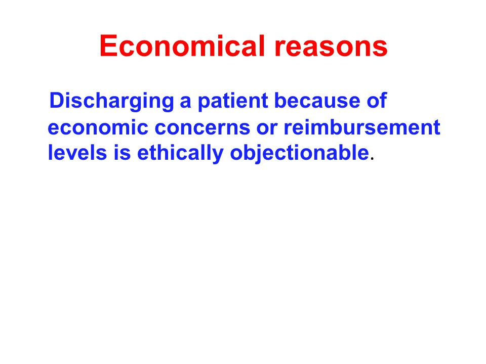 Economical reasons Discharging a patient because of economic concerns or reimbursement levels is ethically objectionable.