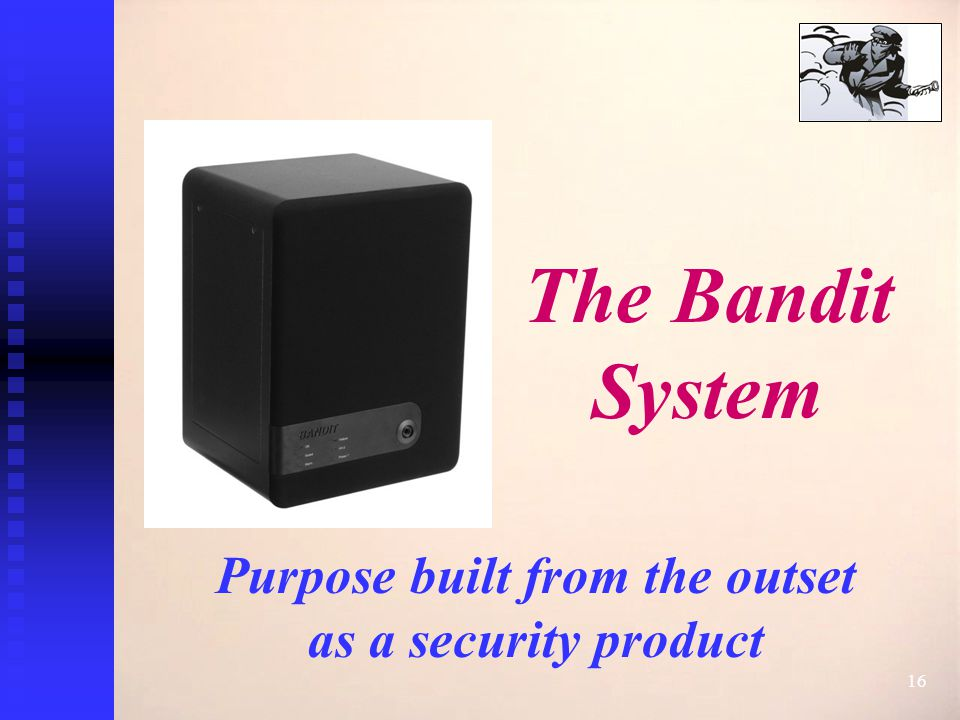 16 The Bandit System Purpose built from the outset as a security product