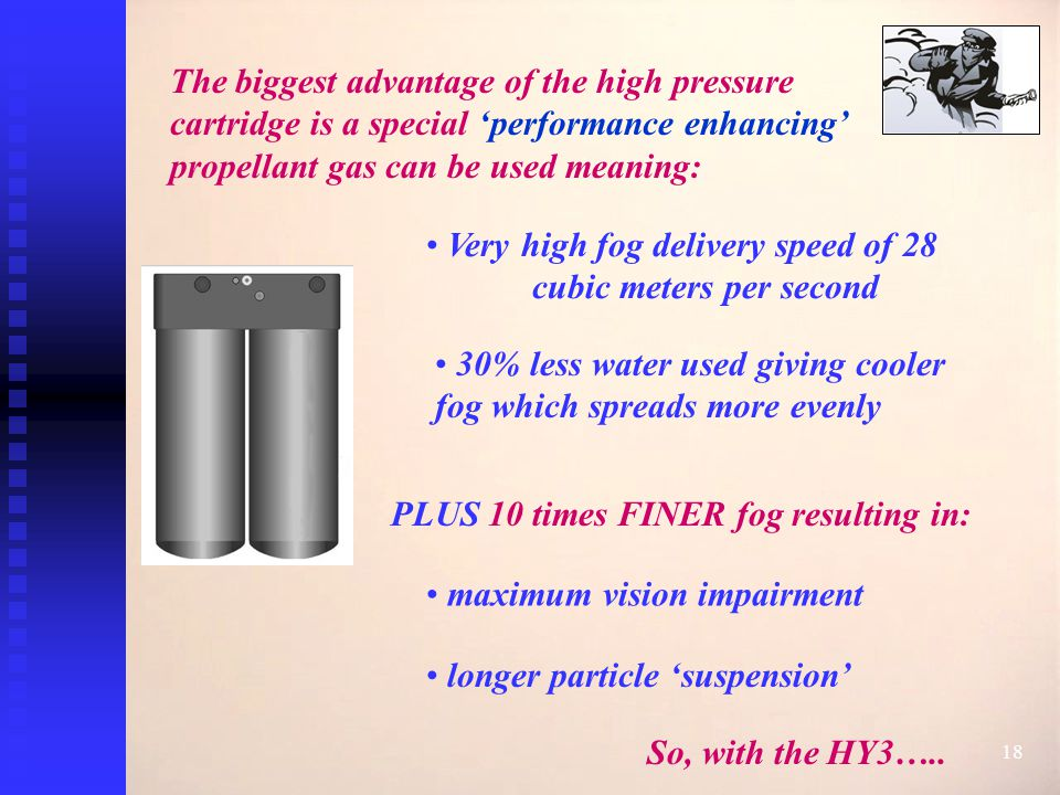 18 The biggest advantage of the high pressure cartridge is a special 'performance enhancing' propellant gas can be used meaning: Very high fog delivery speed of 28 cubic meters per second PLUS 10 times FINER fog resulting in: So, with the HY3…..