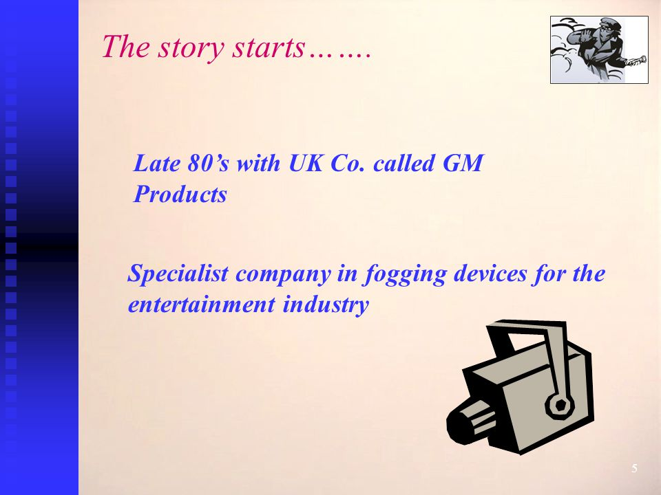 5 Late 80's with UK Co. called GM Products The story starts…….
