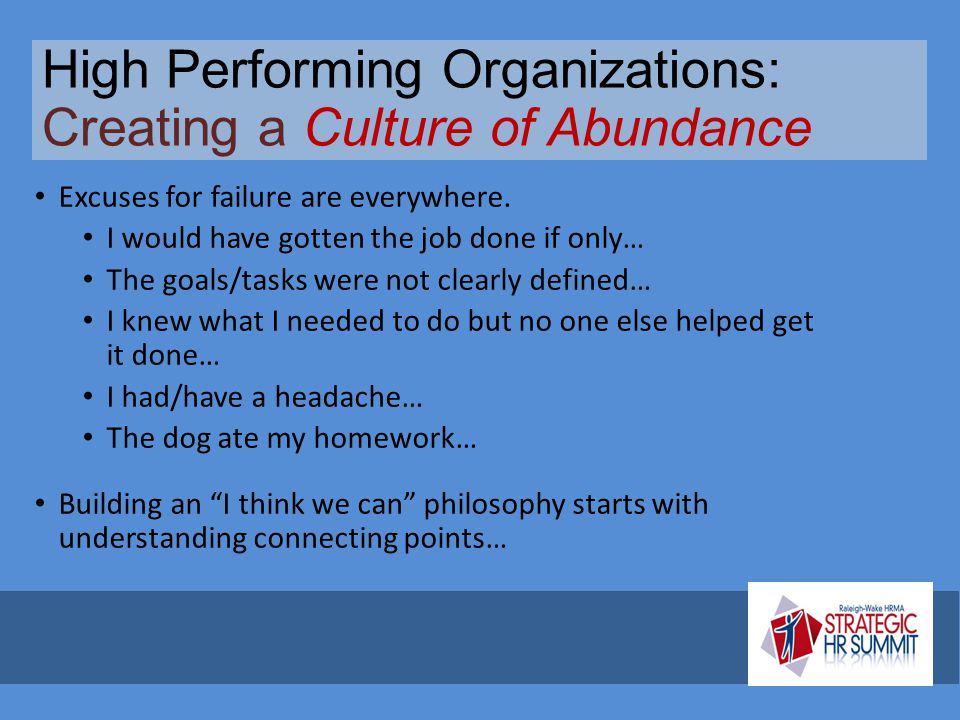 High Performing Organizations: Creating a Culture of Abundance Excuses for failure are everywhere. I would have gotten the job done if only… The goals