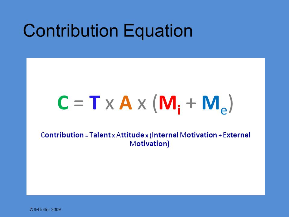 Contribution Equation C = T x A x (M i + M e ) Contribution = Talent x Attitude x ( Internal Motivation + External Motivation) ©JMToller 2009