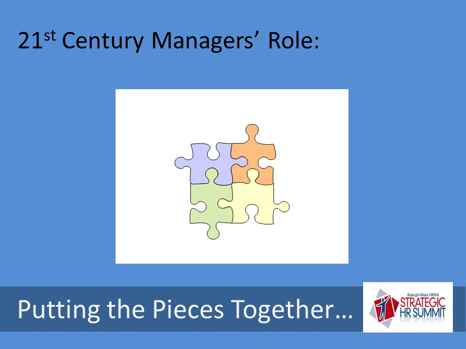 21 st Century Managers' Role: …and keeping them in balance… Putting the Pieces Together…