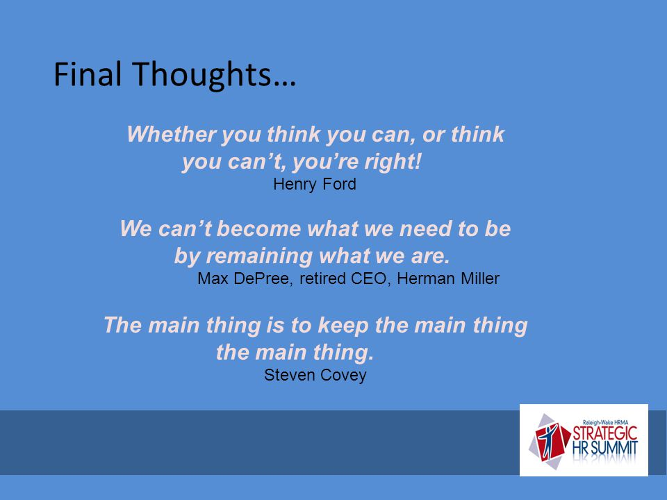 Final Thoughts… Whether you think you can, or think you can't, you're right! Henry Ford The main thing is to keep the main thing the main thing. Steve