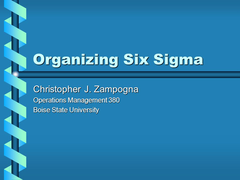 Organizing Six Sigma Christopher J. Zampogna Operations Management 380 Boise State University