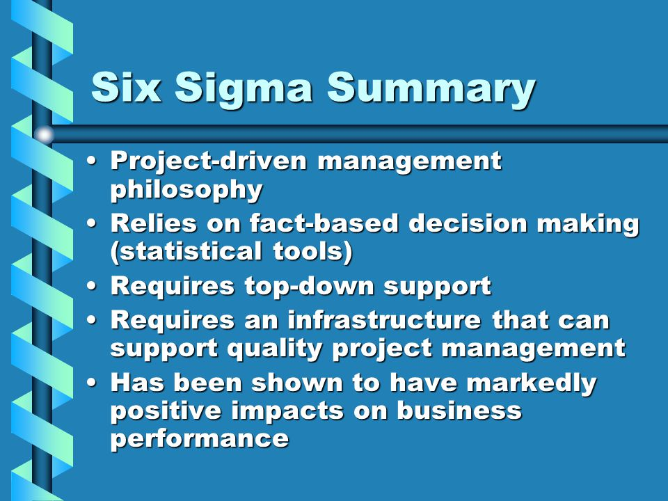 Six Sigma Summary Project-driven management philosophyProject-driven management philosophy Relies on fact-based decision making (statistical tools)Rel