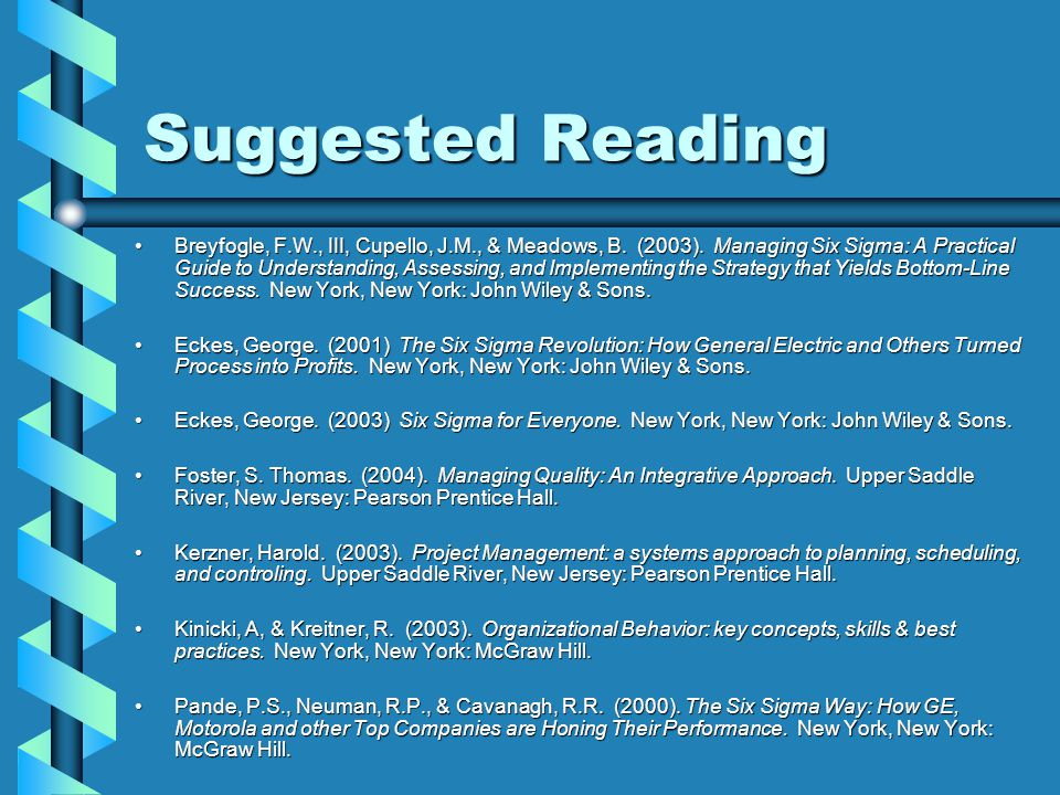 Suggested Reading Breyfogle, F.W., III, Cupello, J.M., & Meadows, B. (2003). Managing Six Sigma: A Practical Guide to Understanding, Assessing, and Im