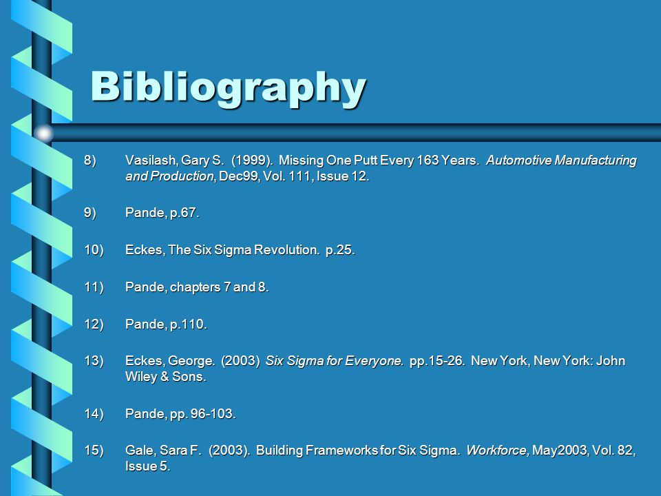 Bibliography 8)Vasilash, Gary S. (1999). Missing One Putt Every 163 Years. Automotive Manufacturing and Production, Dec99, Vol. 111, Issue 12. 9)Pande