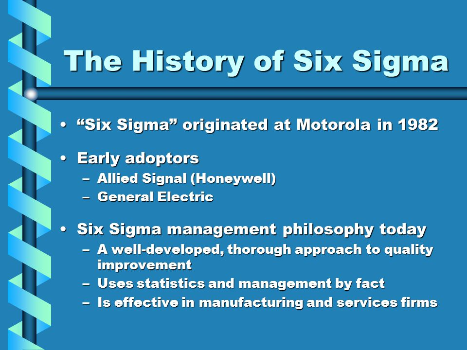 "The History of Six Sigma ""Six Sigma"" originated at Motorola in 1982""Six Sigma"" originated at Motorola in 1982 Early adoptorsEarly adoptors –Allied Sig"