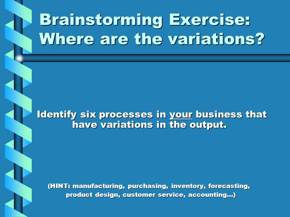 Brainstorming Exercise: Where are the variations? Identify six processes in your business that have variations in the output. (HINT: manufacturing, pu