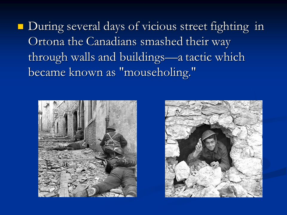 During several days of vicious street fighting in Ortona the Canadians smashed their way through walls and buildings—a tactic which became known as