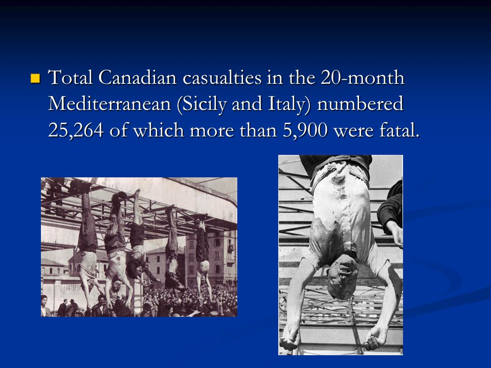 Total Canadian casualties in the 20-month Mediterranean (Sicily and Italy) numbered 25,264 of which more than 5,900 were fatal. Total Canadian casualt