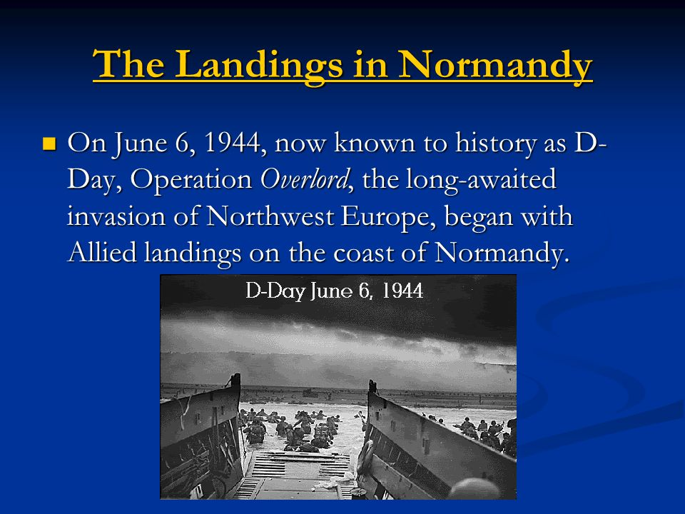 The Landings in Normandy The Landings in Normandy On June 6, 1944, now known to history as D- Day, Operation Overlord, the long-awaited invasion of Northwest Europe, began with Allied landings on the coast of Normandy.