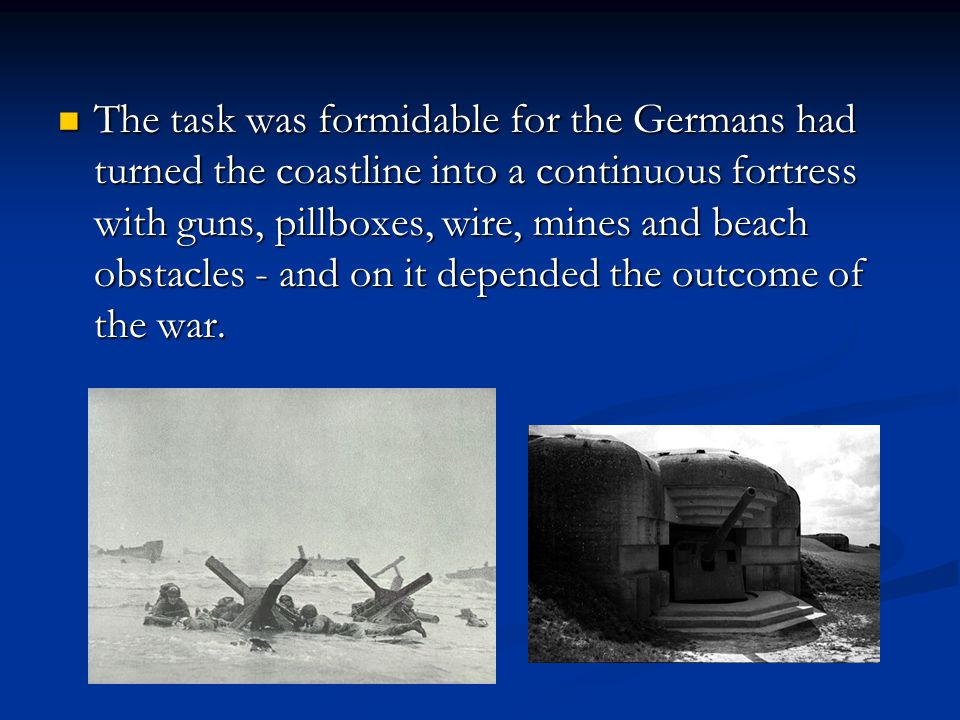 The task was formidable for the Germans had turned the coastline into a continuous fortress with guns, pillboxes, wire, mines and beach obstacles - and on it depended the outcome of the war.