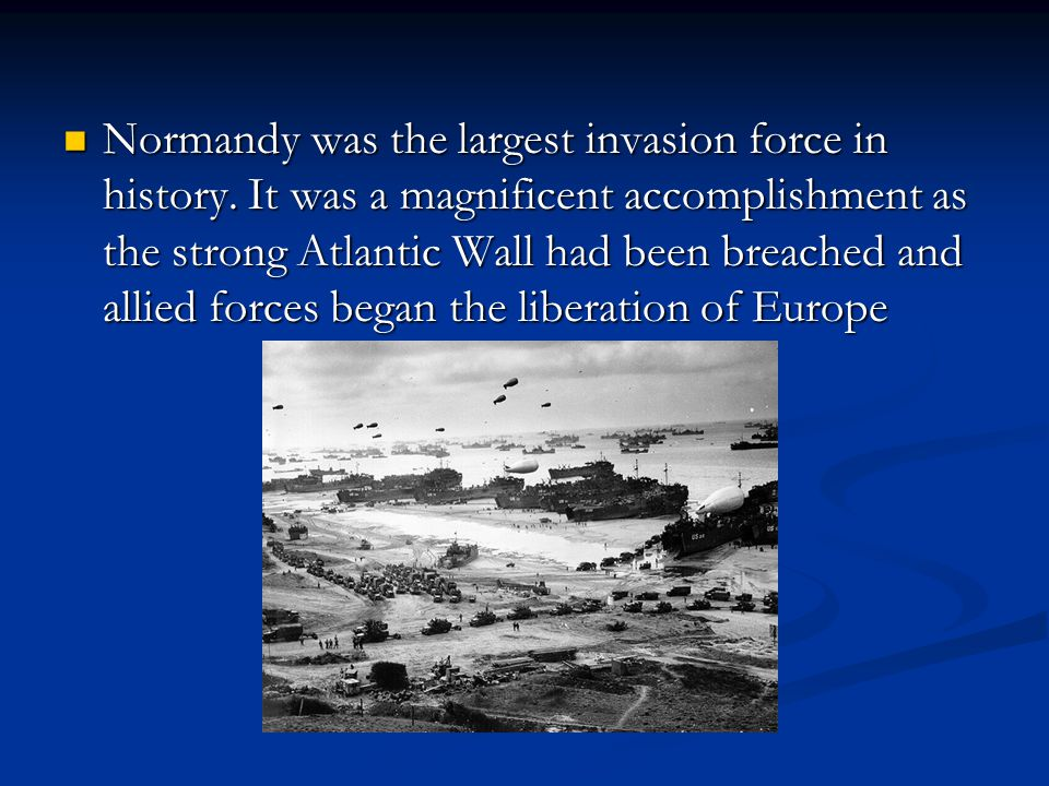 Normandy was the largest invasion force in history.