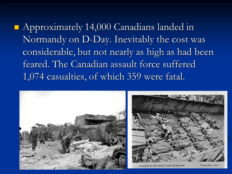 Approximately 14,000 Canadians landed in Normandy on D-Day. Inevitably the cost was considerable, but not nearly as high as had been feared. The Canad