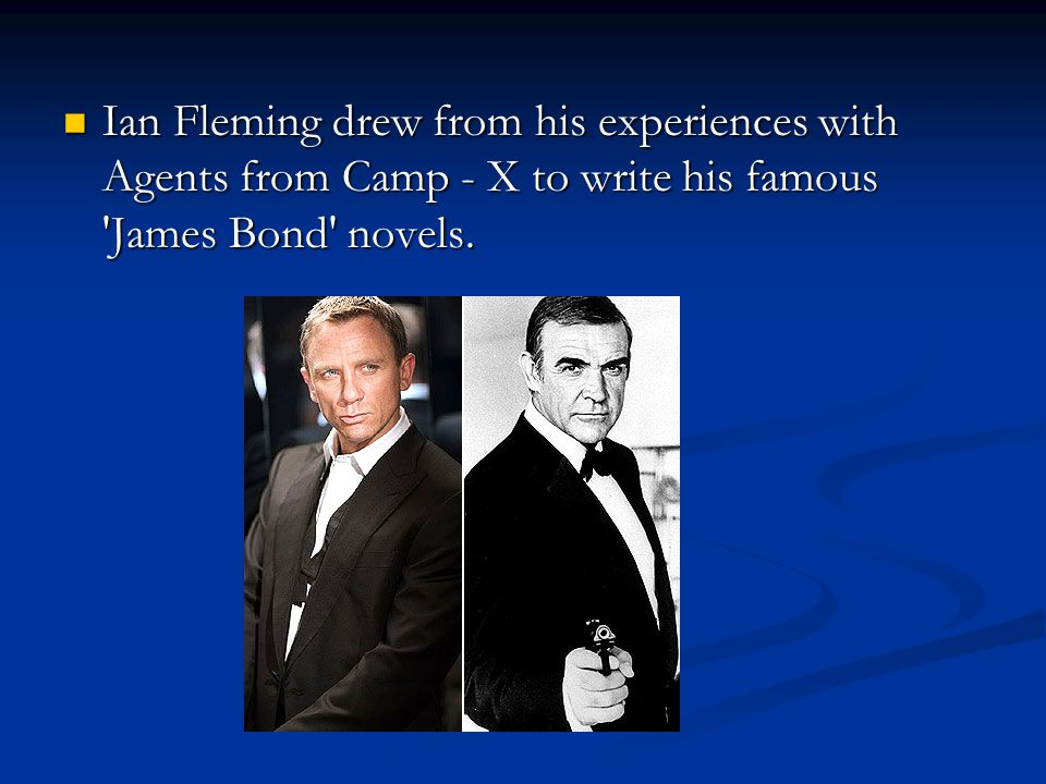 Ian Fleming drew from his experiences with Agents from Camp - X to write his famous 'James Bond' novels. Ian Fleming drew from his experiences with Ag