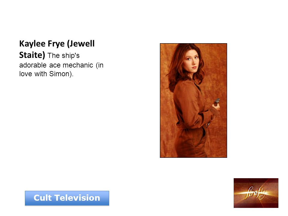 Kaylee Frye (Jewell Staite) The ship s adorable ace mechanic (in love with Simon). Cult Television