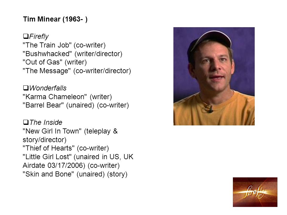 Tim Minear (1963- )  Firefly The Train Job (co-writer) Bushwhacked (writer/director) Out of Gas (writer) The Message (co-writer/director)  Wonderfalls Karma Chameleon (writer) Barrel Bear (unaired) (co-writer)  The Inside New Girl In Town (teleplay & story/director) Thief of Hearts (co-writer) Little Girl Lost (unaired in US, UK Airdate 03/17/2006) (co-writer) Skin and Bone (unaired) (story)