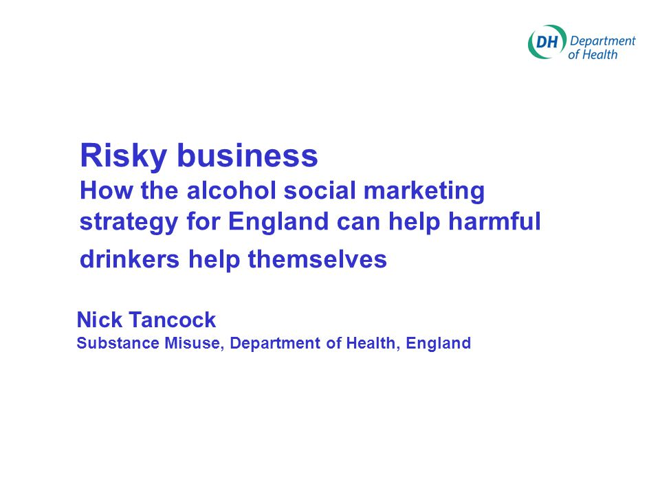 Risky business How the alcohol social marketing strategy for England can help harmful drinkers help themselves Nick Tancock Substance Misuse, Departme