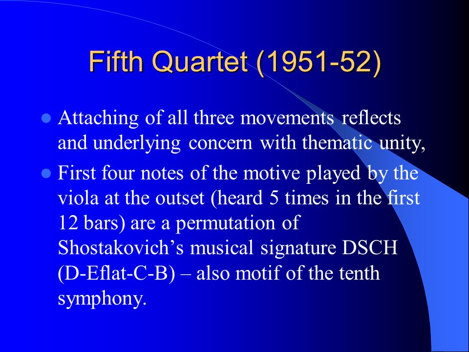 Fifth Quartet (1951-52) Attaching of all three movements reflects and underlying concern with thematic unity, First four notes of the motive played by the viola at the outset (heard 5 times in the first 12 bars) are a permutation of Shostakovich's musical signature DSCH (D-Eflat-C-B) – also motif of the tenth symphony.