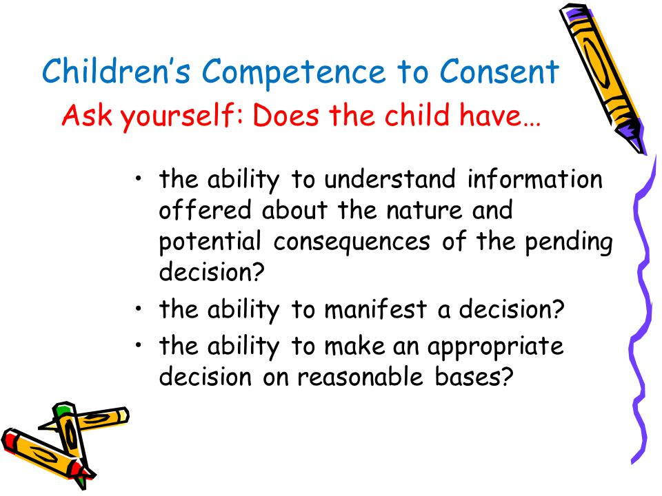 Children's Competence to Consent Ask yourself: Does the child have… the ability to understand information offered about the nature and potential conse