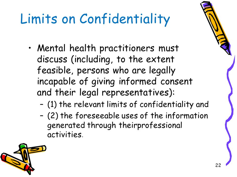 22 Limits on Confidentiality Mental health practitioners must discuss (including, to the extent feasible, persons who are legally incapable of giving informed consent and their legal representatives): –(1) the relevant limits of confidentiality and –(2) the foreseeable uses of the information generated through theirprofessional activities.