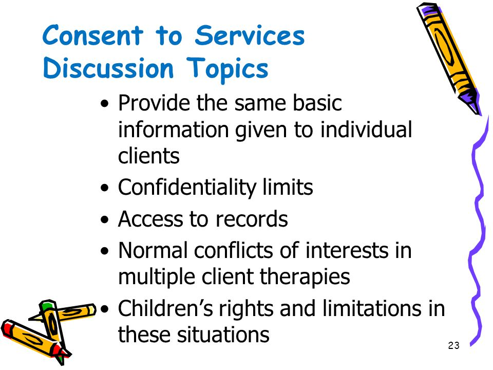 23 Consent to Services Discussion Topics Provide the same basic information given to individual clients Confidentiality limits Access to records Norma