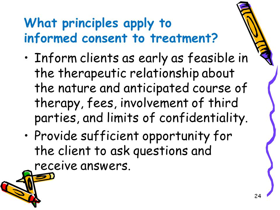24 What principles apply to informed consent to treatment? Inform clients as early as feasible in the therapeutic relationship about the nature and an