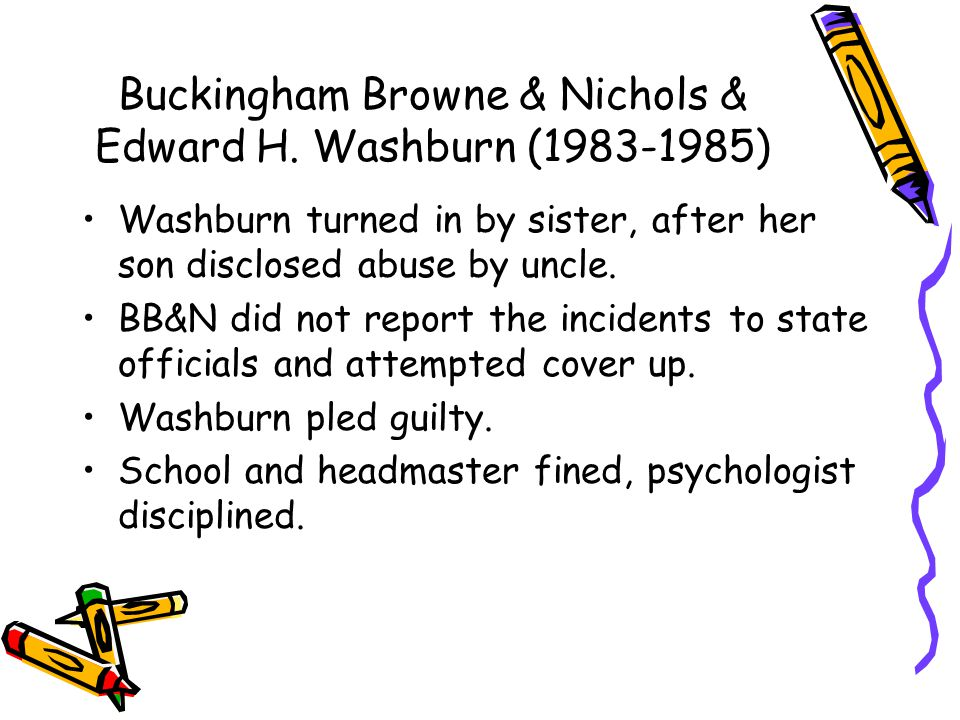 Buckingham Browne & Nichols & Edward H. Washburn (1983-1985) Washburn turned in by sister, after her son disclosed abuse by uncle. BB&N did not report