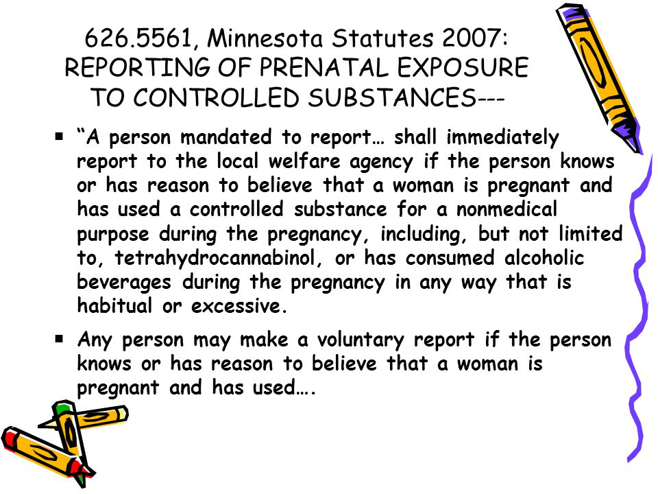 626.5561, Minnesota Statutes 2007: REPORTING OF PRENATAL EXPOSURE TO CONTROLLED SUBSTANCES---  A person mandated to report… shall immediately report to the local welfare agency if the person knows or has reason to believe that a woman is pregnant and has used a controlled substance for a nonmedical purpose during the pregnancy, including, but not limited to, tetrahydrocannabinol, or has consumed alcoholic beverages during the pregnancy in any way that is habitual or excessive.