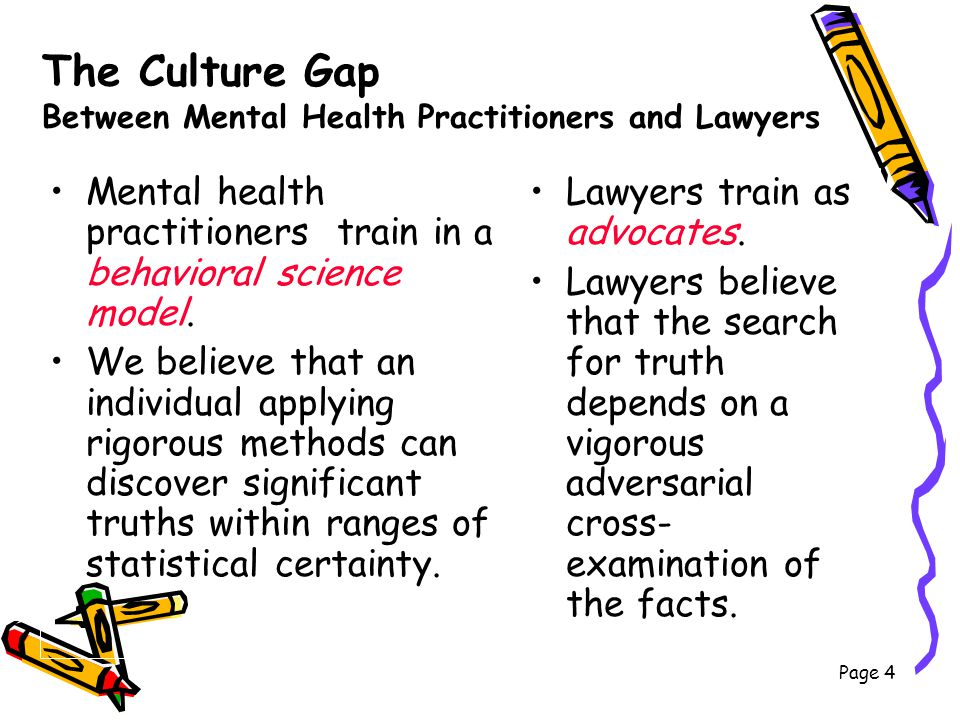 The Culture Gap Between Mental Health Practitioners and Lawyers Mental health practitioners train in a behavioral science model. We believe that an in