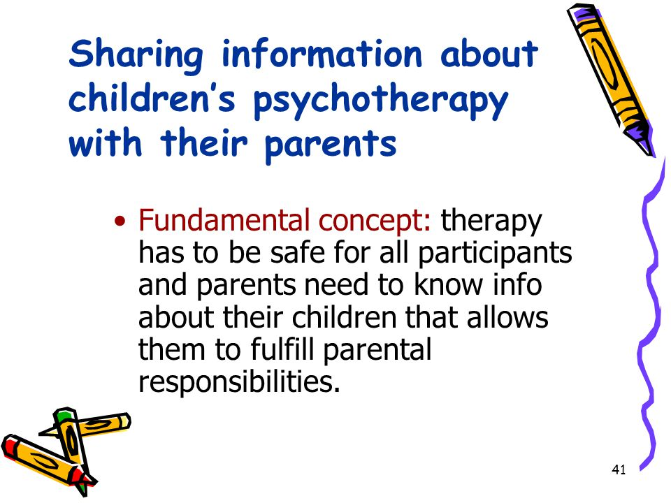 41 Sharing information about children's psychotherapy with their parents Fundamental concept: therapy has to be safe for all participants and parents need to know info about their children that allows them to fulfill parental responsibilities.