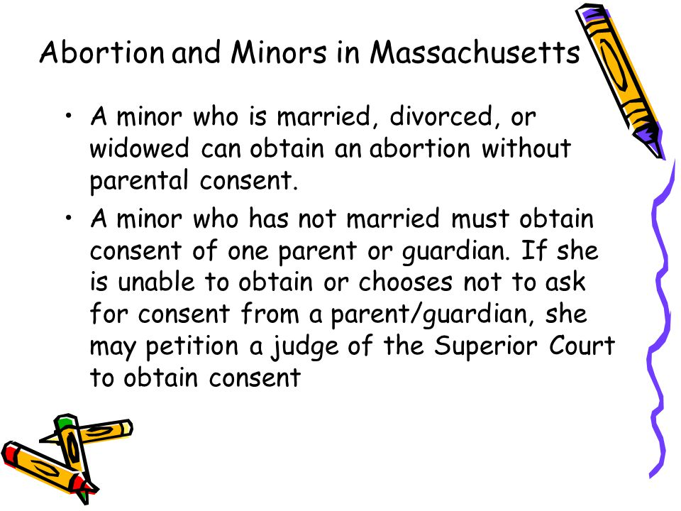 Abortion and Minors in Massachusetts A minor who is married, divorced, or widowed can obtain an abortion without parental consent.