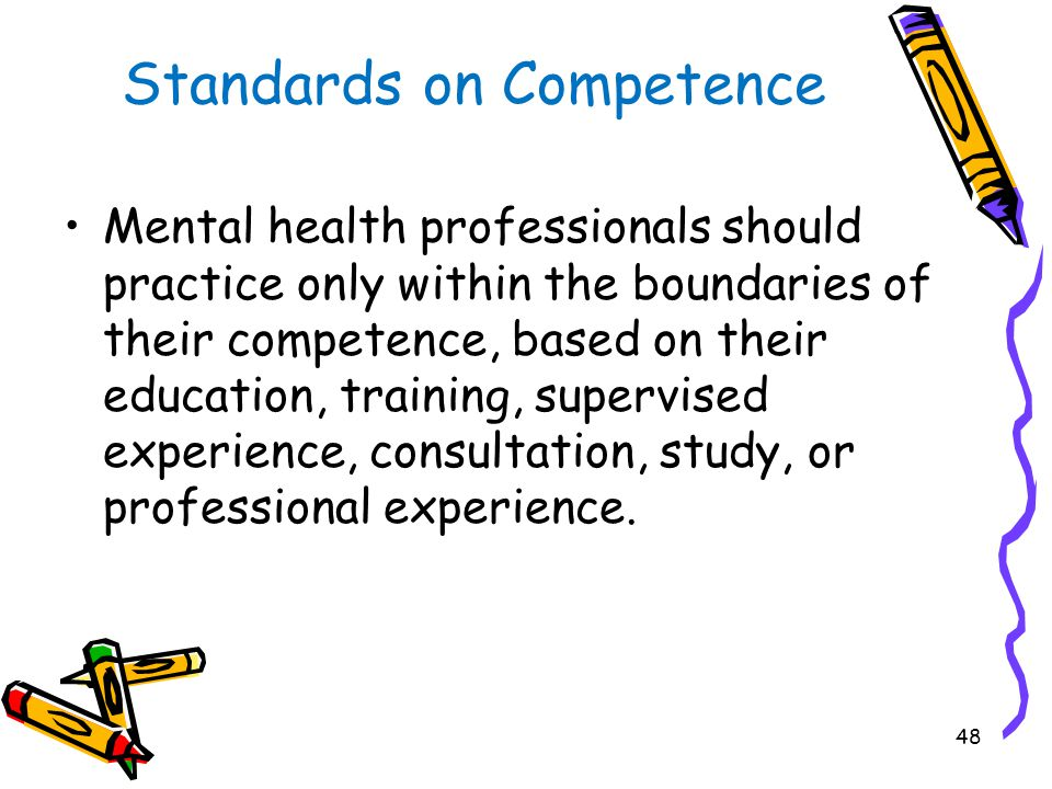 48 Standards on Competence Mental health professionals should practice only within the boundaries of their competence, based on their education, training, supervised experience, consultation, study, or professional experience.