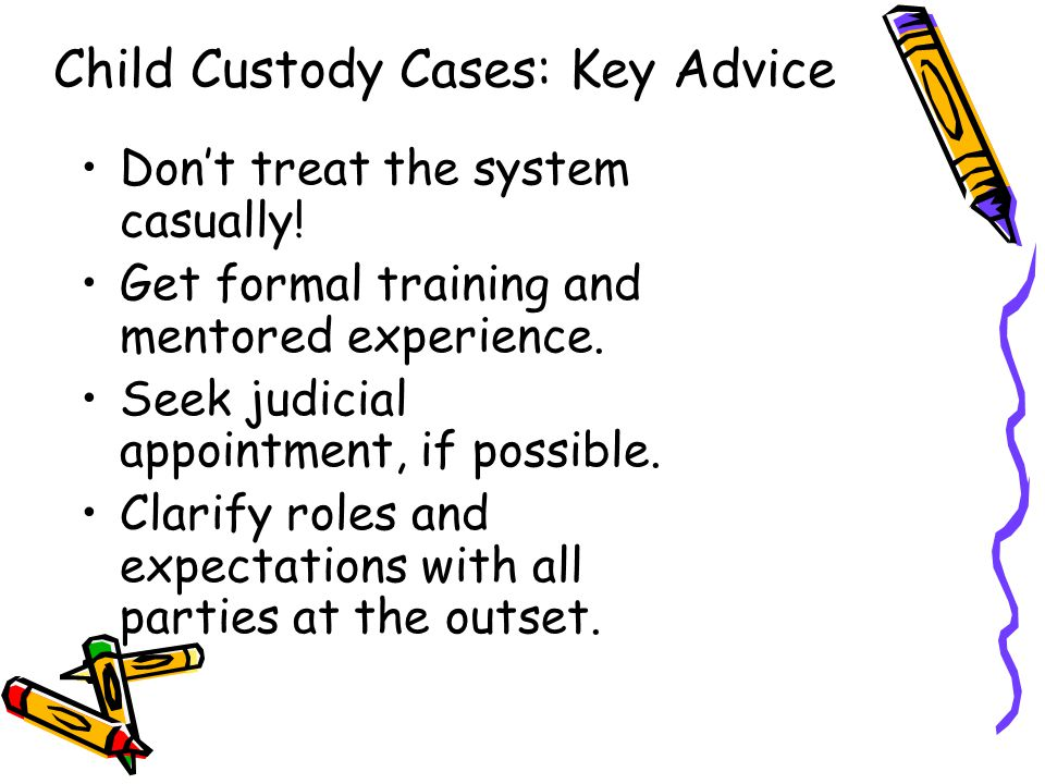 Child Custody Cases: Key Advice Don't treat the system casually! Get formal training and mentored experience. Seek judicial appointment, if possible.