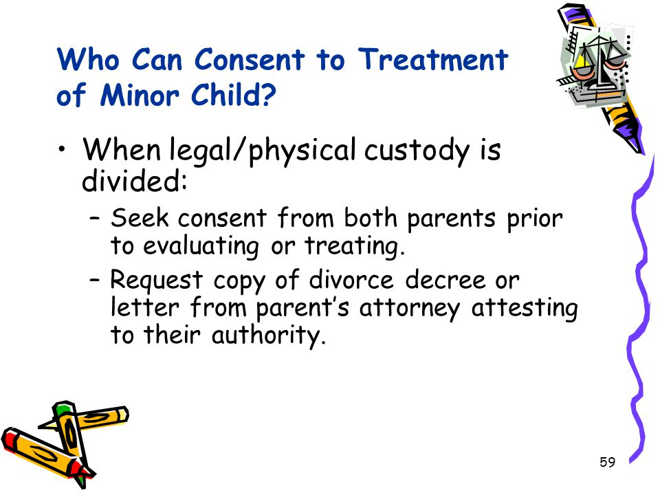 59 Who Can Consent to Treatment of Minor Child? When legal/physical custody is divided: –Seek consent from both parents prior to evaluating or treatin